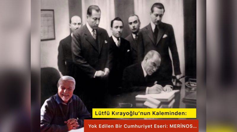 Lütfü Kırayoğlu'nun Kaleminden ; Yok Edilen Bir Cumhuriyet Eseri: MERİNOS…